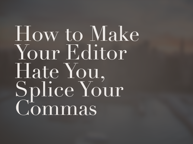How to Make Your Editor Hate You: Splice Your Commas