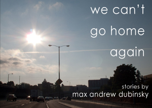 We Can't Go Home Again by Max Andrew Dubinsky
