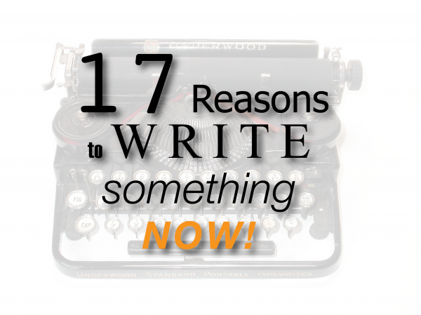 17 Reasons to Write Something NOW!