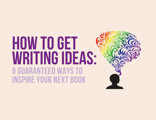 How to Get Writing Ideas: 9 Guaranteed Ways to Inspire Your Next Book