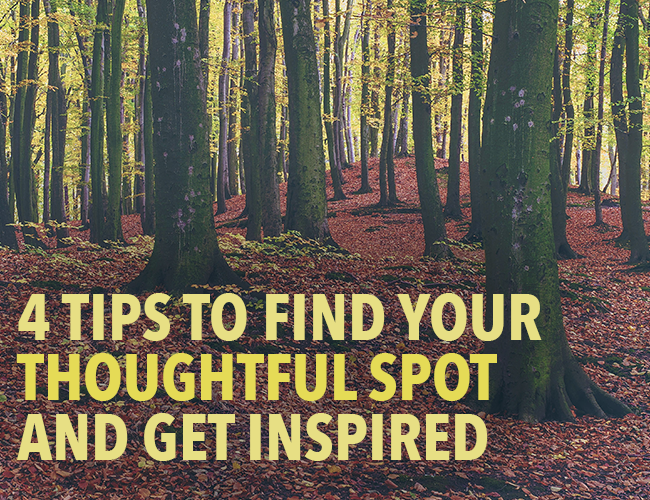 Inspiration: 4 Tips to Find Your Thoughtful Spot and Get Inspired
