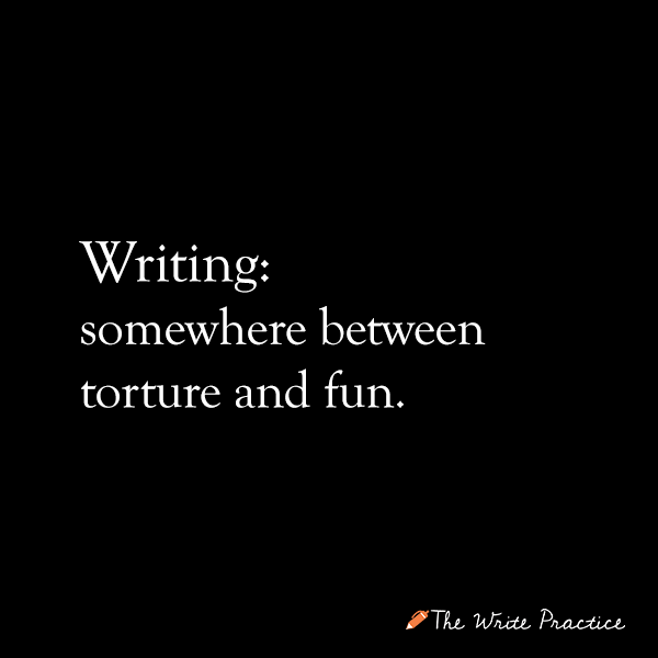 Quit writing. Writing: somewhere between torture and fun.