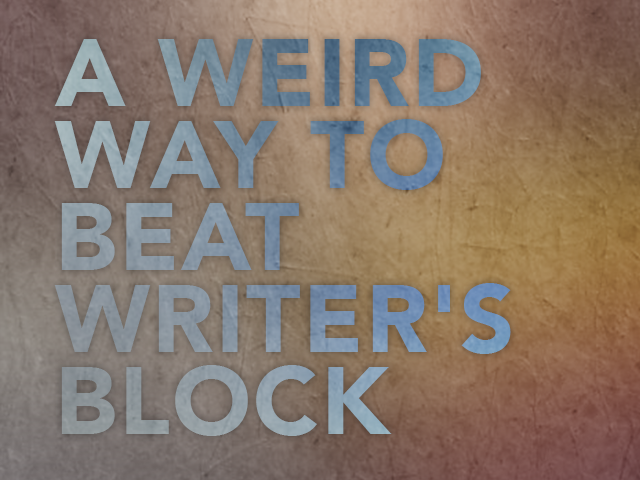 A Weird Way to Beat Writer's Block