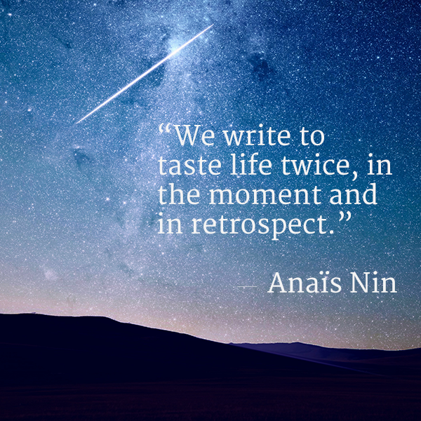 We write to taste life twice, in the moment and in retrospect. Anais Nin