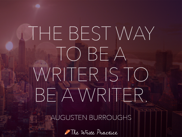The best way to be a writer is to be a writer. Augusten Burroghs