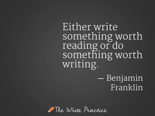 Either write something worth reading or do something worth writing. Benjamin Franklin