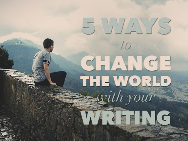 5 Ways to Change the World with Your Writing