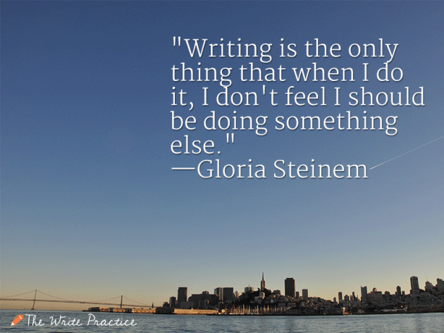 Writing is the only thing that when I do it, I don't feel I should be doing something else. Gloria Steinem