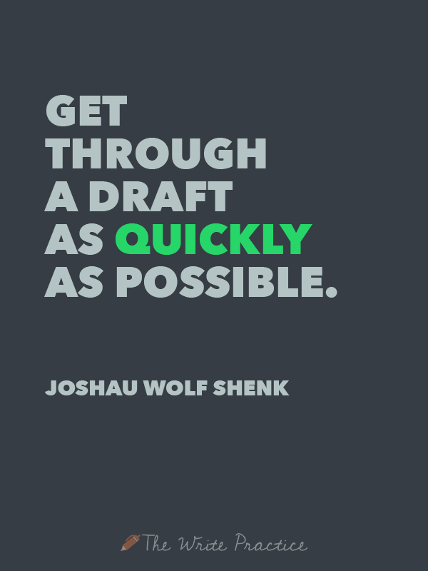 Get through a draft as quickly as possible. Joshua Wolf Shenk