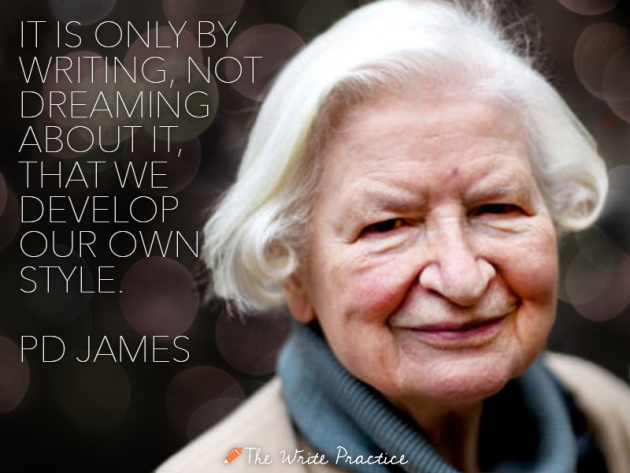 It is only be writing, not dreaming about it, that we develop our own style. PD James