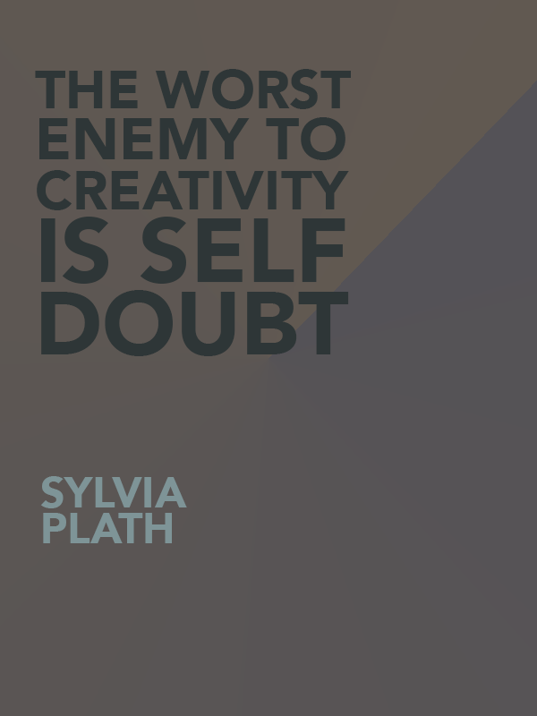 The worst enemy to creativity is self doubt. Sylvia Plath