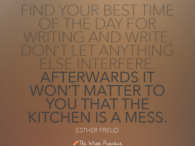 Find your best time of the day for writing and write. Don't let anything else interfere. Afterwards it won't matter to you that the kitchen is a mess. Esther Freud