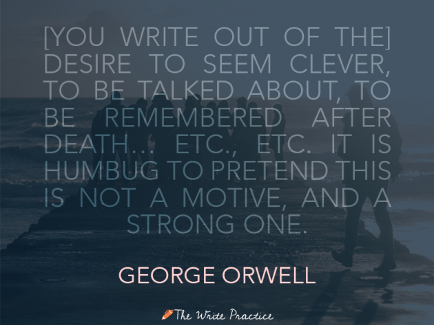 You write out of the desire to seem clever, to be talked about, to be remembered after death, etc., etc., etc. It is humbug to pretend this is not a motive and a strong one. George Orwell