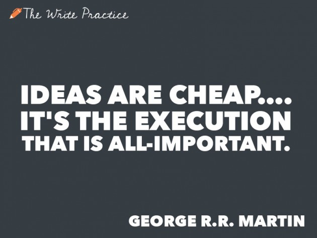 Ideas are cheap. It's the Execution that is all important. George R.R. Martin