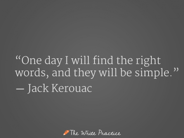 One day I will find the write words, and they will be simple. Jack Kerouac
