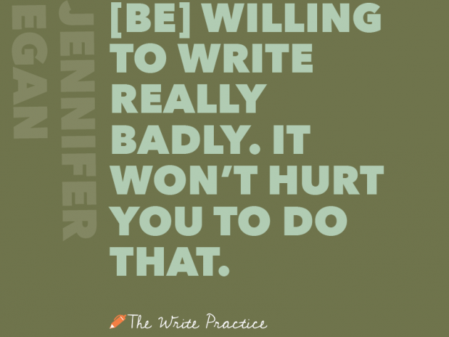 Be willing to write really badly. Jennifer Egan