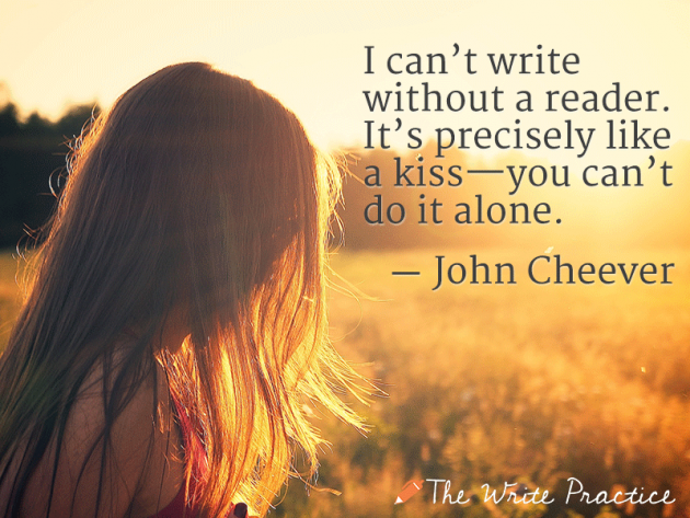I can't write without a reader. It's precisely like a kiss—you can't do it alone. John Cheever