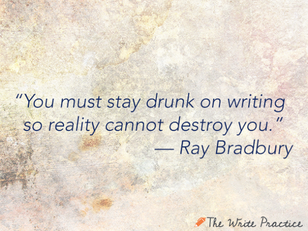 You must stay drunk on writing so reality cannot destroy you. Ray Bradbury