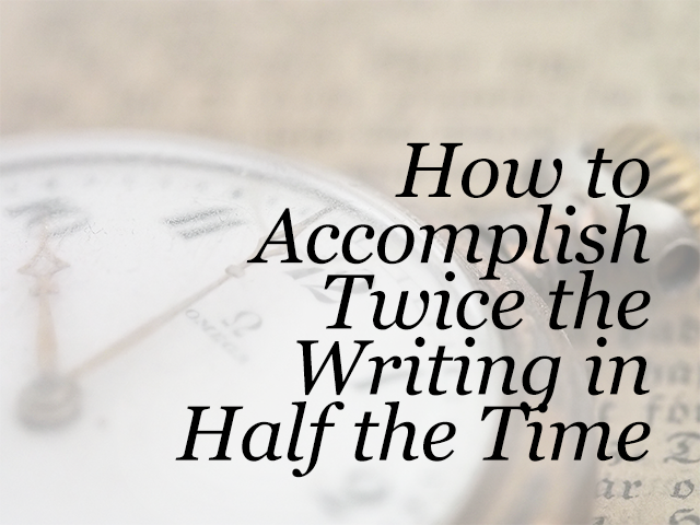 How to Accomplish Twice the Writing in Half the Time