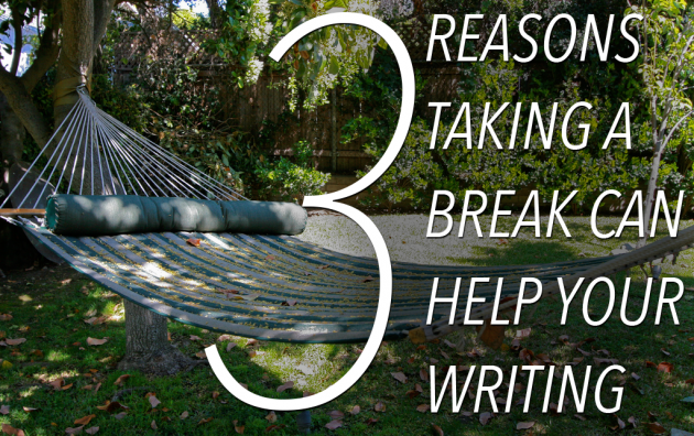3 Reasons You Should Take a Break From Your Writing