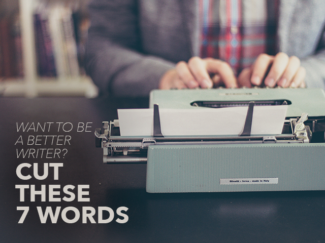 Want to Be a Better Writer Cut These 7 Words