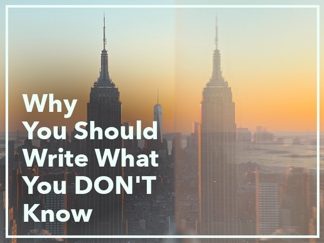 Why You Should Write What You DON'T Know