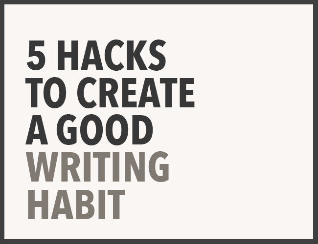 5 Hacks to Create a Good Writing Habit