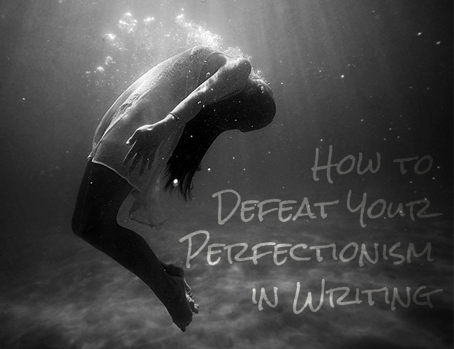 How to Defeat Your Perfectionism in Writing