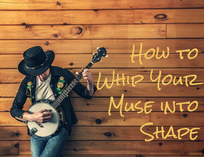 How to Whip Your Muse into Shape