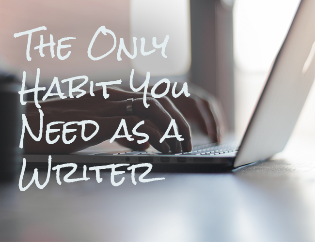 The Only Habit You Need as a Writer