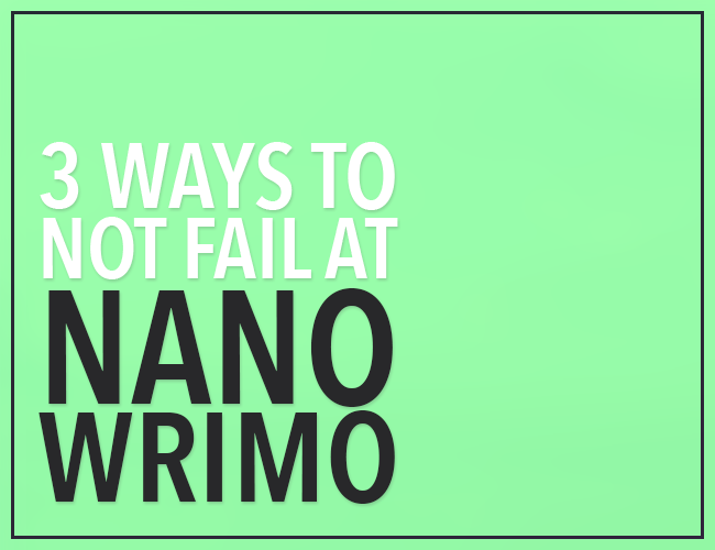 3 Ways to NOT Fail at NaNoWriMo