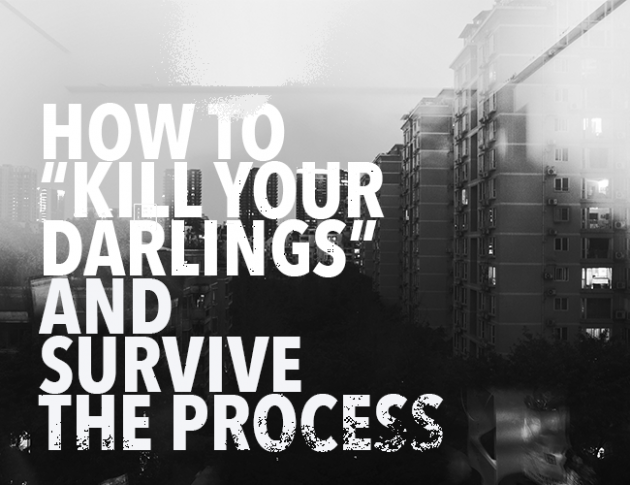 How to Kill Your Darlings and Survive the Process