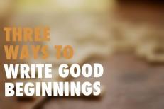 Three Ways to Write Good Beginnings