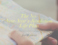 The No New Year's Resolutions Life Plan (for Writers)