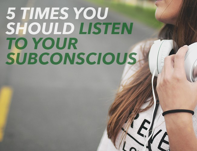5 Times You Should Listen to Your Subconscious