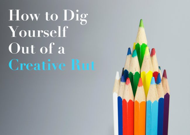 How to Dig Yourself Out of a Creative Rut