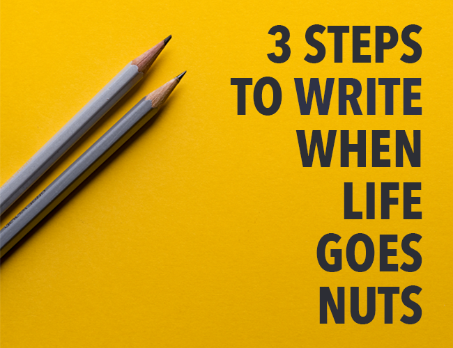Writer: 3 Steps to Write When Life Goes Nuts