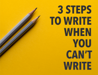 Writer: 3 Steps to Write When You Can't Write