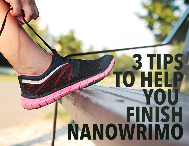 3 Tips to Help You Finish NaNoWriMo