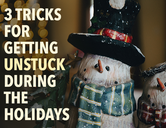 3 Tricks for Getting Unstuck During the Holidays