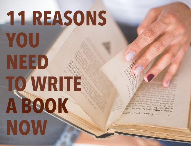 11 Reasons You Need to Write a Book NOW