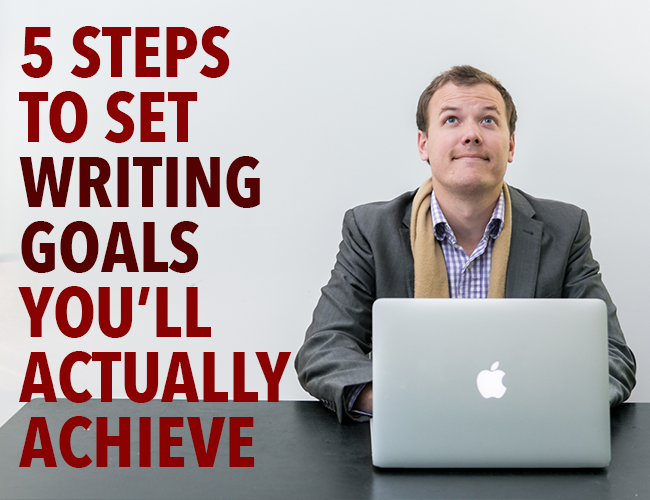 5 Steps to Set Writing Goals You'll Actually Achieve