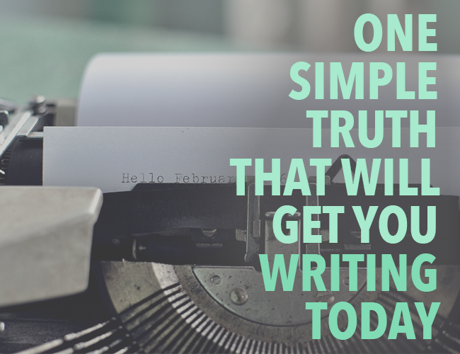 Start Writing: One Simple Truth that Will Get You Writing Today