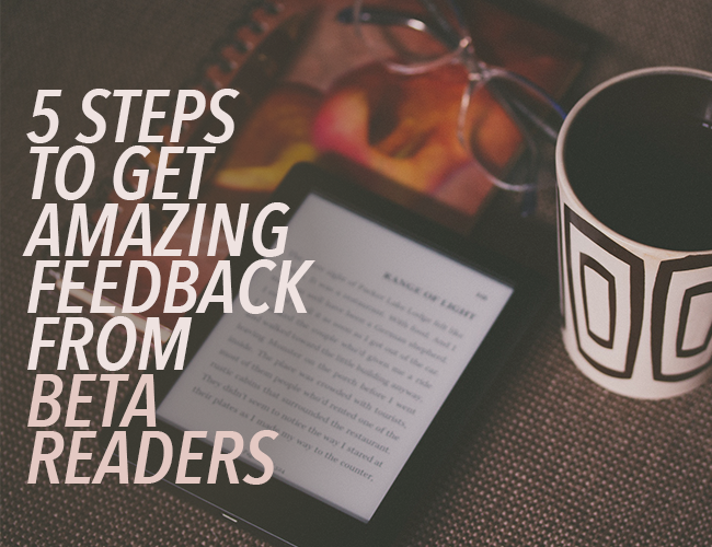 5 Steps to Get Amazing Feedback From Beta Readers