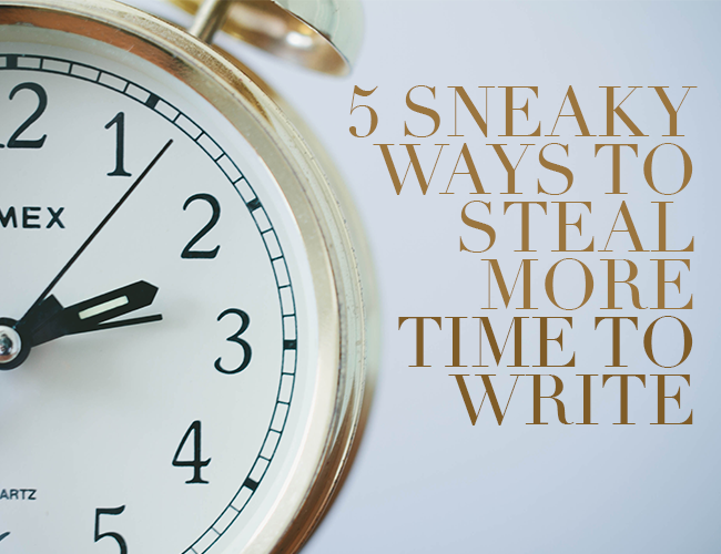 5 Sneaky Ways to Steal More Time to Write