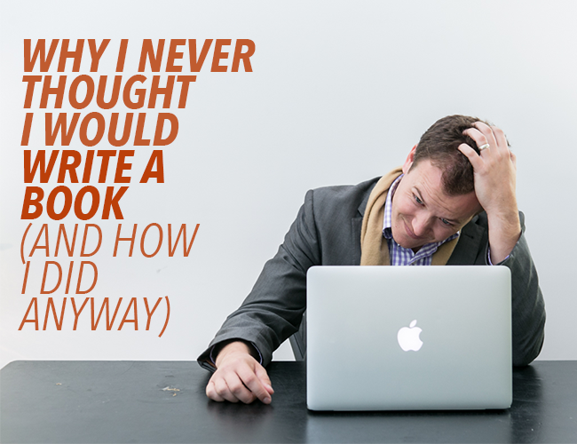 Writing Struggles: Why I Never Thought I Would Write a Book (And How I Did Anyway)