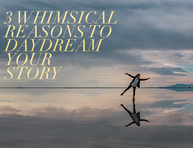 3 Whimsical Reasons to Daydream Your Story