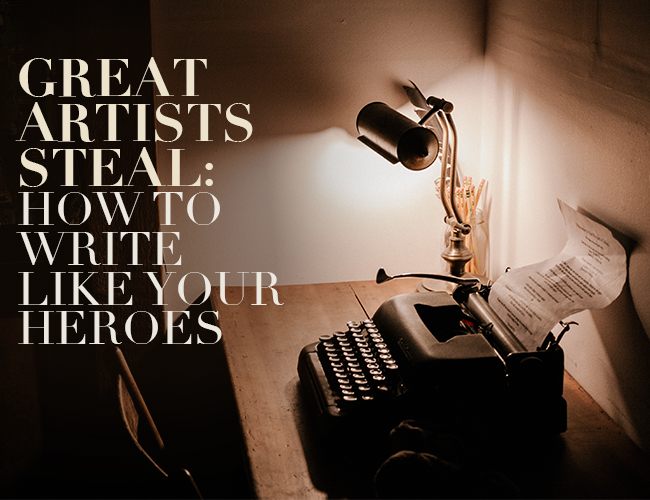 Great Artists Steal: How to Write Like Your Heroes
