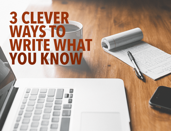 3 Clever Ways to Write What You Know