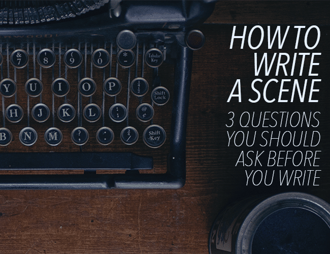 How to Write a Scene: 3 Questions You Should Ask Before You Write a Scene